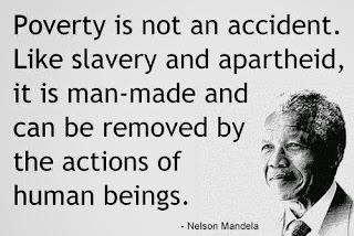 Poverty is not an accident. Like slavery and apartheid, it is man made and can be removed by the actions of human beings
