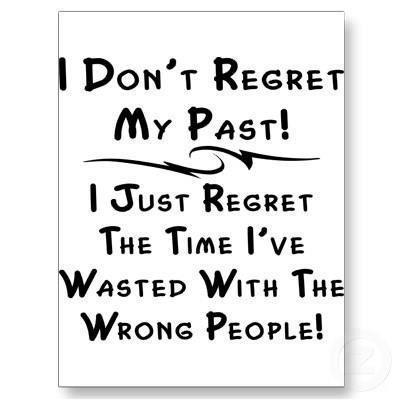 I don't regret my past! I just regret the time I've wasted with the wrong people!