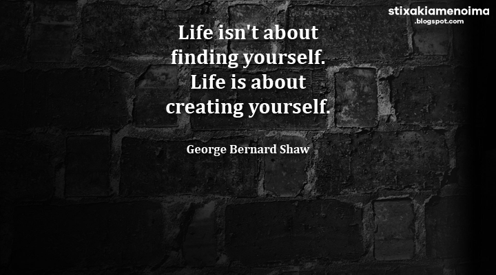 Life isn't about finding yourself. Life is about creating yourself - George Bernard Shaw