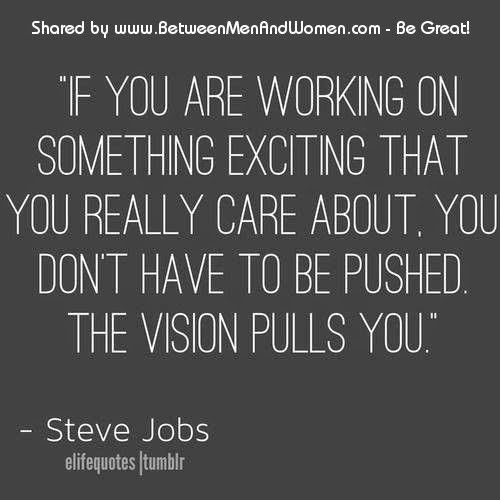 If you are working on something exciting that you really care about. You don't have to be pushed, the vision pulls you. - Steve Jobs