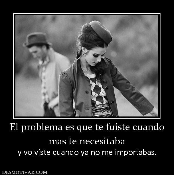 El problema es que te fuiste cuando mas te necesitaba y volviste cuando ya no me importabas.