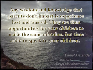 Any wisdom and knowledge that parents don't impart is experience lost and wasted. They are then opportunities for your children to make the same mistakes. Set time aside to speak to your children.
