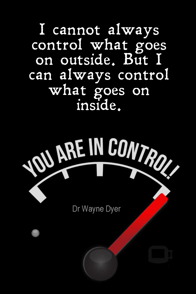 visual quote - image quotation for ATTITUDE - I cannot always control what goes on outside. But I can always control what goes on inside. - Dr Wayne Dyer