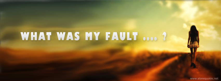 Facebook Cover Photo Alone Girl With Quotes What Was My Fault