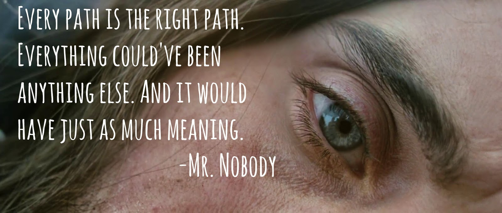 Mr. Nobody - Every path is the right path.  Everything could've been anything else.  And it would have just as much meaning.