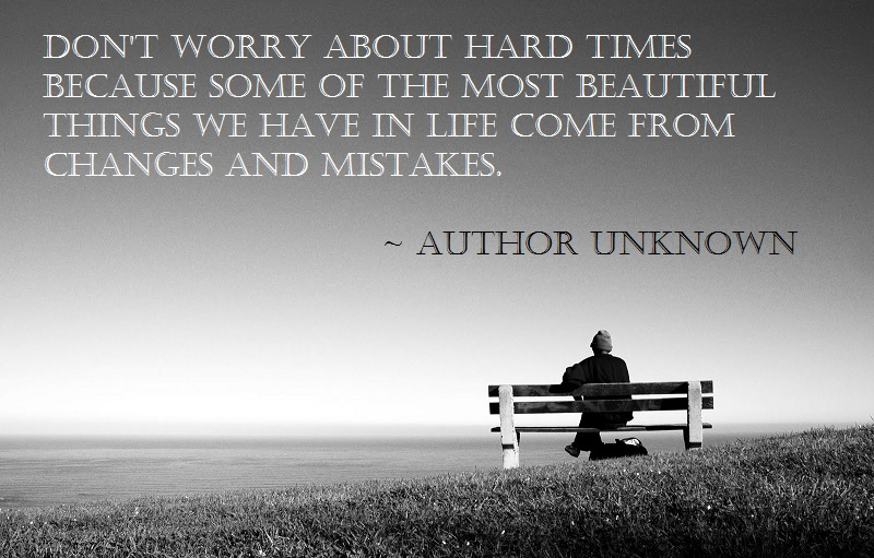 "... we have in life come from changes and mistakes. "" ~ Author Unknown"