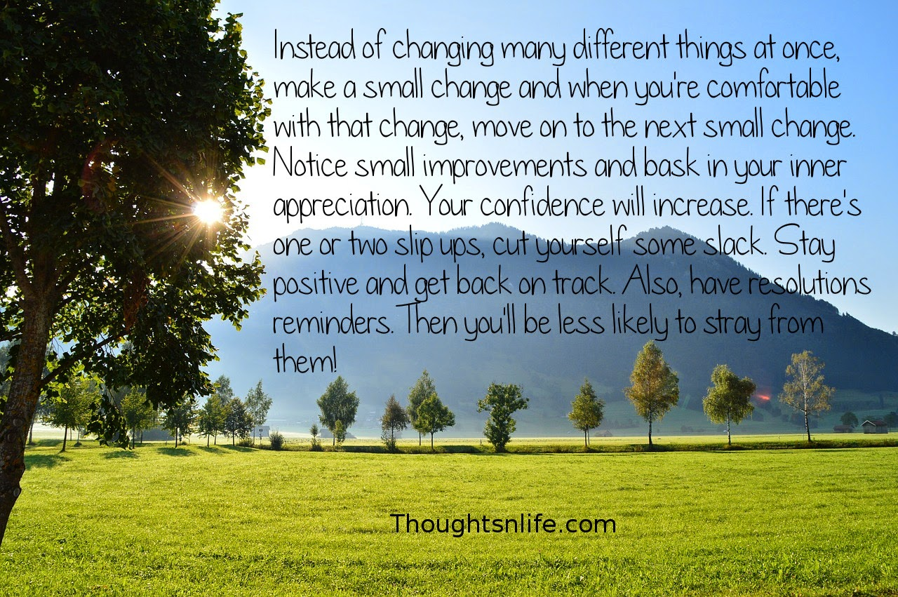 Thoughtsnlife.com: Instead of changing many different things at once, make a small change and when you're comfortable with that change, move on to the next small change. Notice small improvements and bask in your inner appreciation. Your confidence will increase. If there's one or two slip ups, cut yourself some slack. Stay positive and get back on track. Also, have resolutions reminders. Then you'll be less likely to stray from them!
