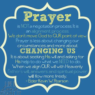 Prayer is not a negotiation process. It is an alignment process. We don't move God to our point of view. Prayer is less about changing our circumstances and more about changing us. It is about seeking His will and asking for His help to do what we need to do. When we align our will with Heavenly Father's will, answers and spiritual power will flow more freely. - Kevin W. Pearson