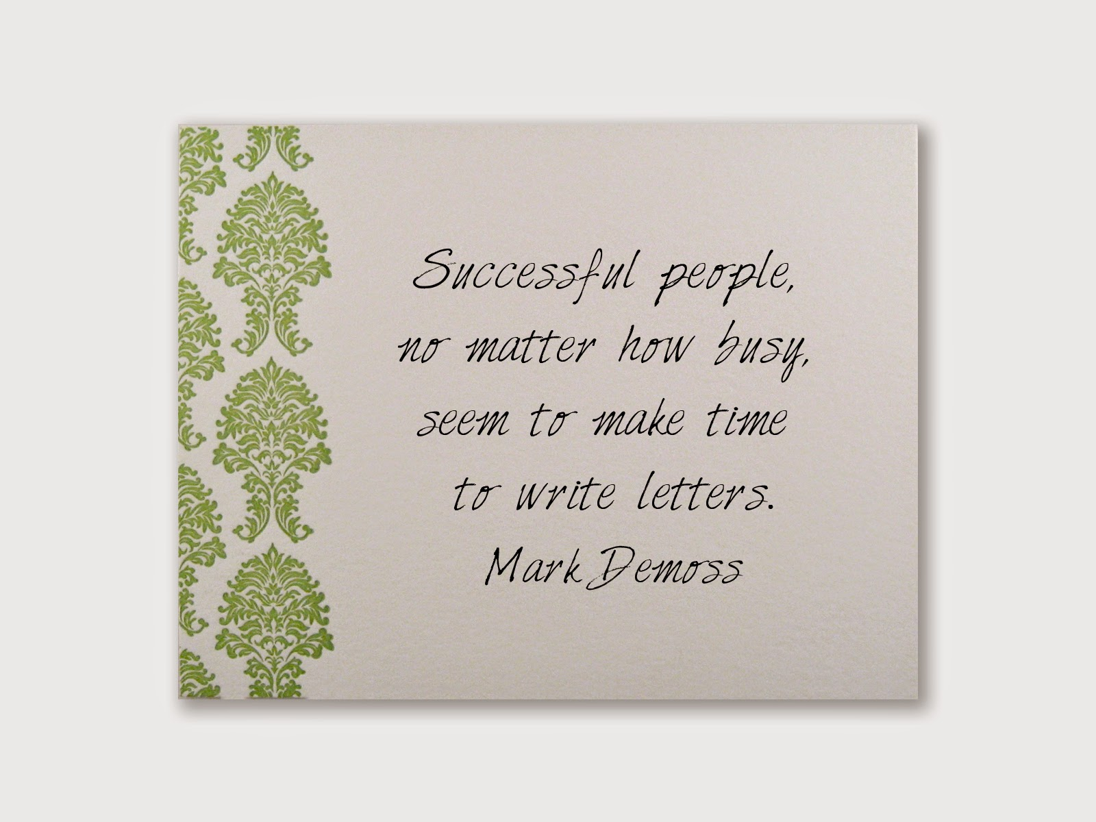 Successful people, no matter how busy, seem to make time to write letters. Mark Demoss