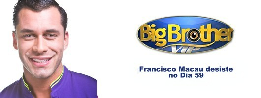 Francisco Macau desiste Big Brother VIP