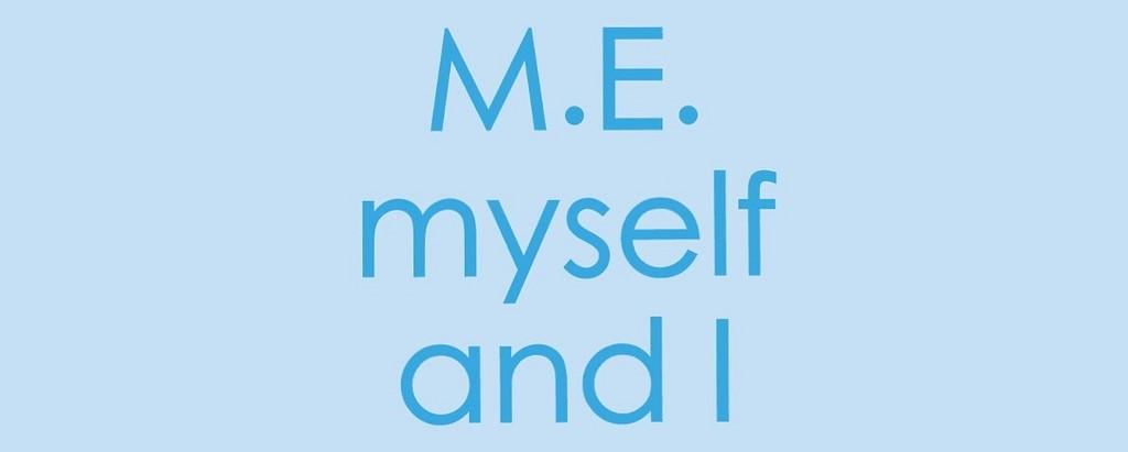 M.E. myself and I