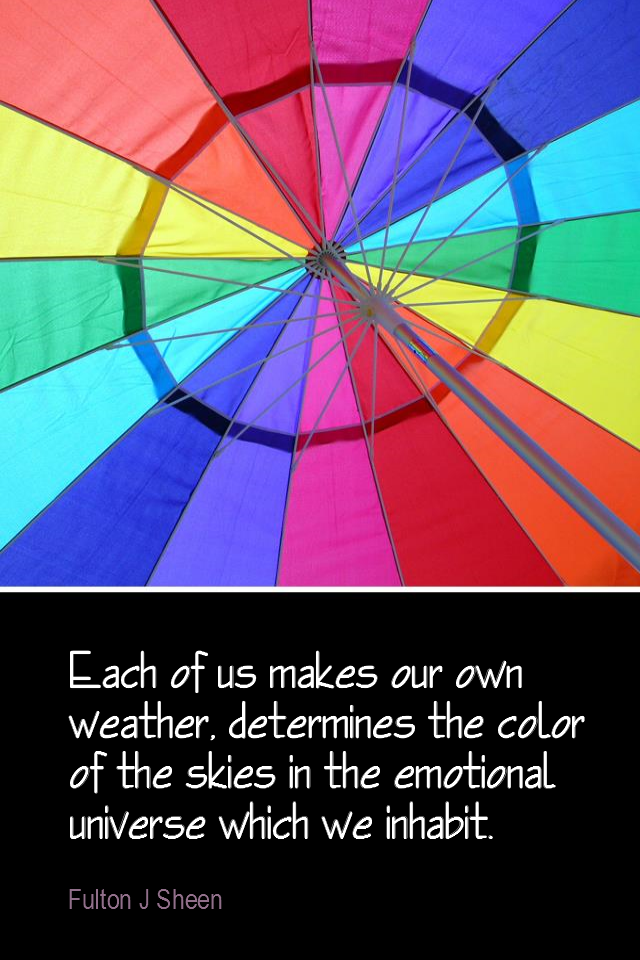 visual quote - image quotation for ATTITUDE - Each of us makes our own weather, determines the color of the skies in the emotional universe which we inhabit. - Fulton J Sheen
