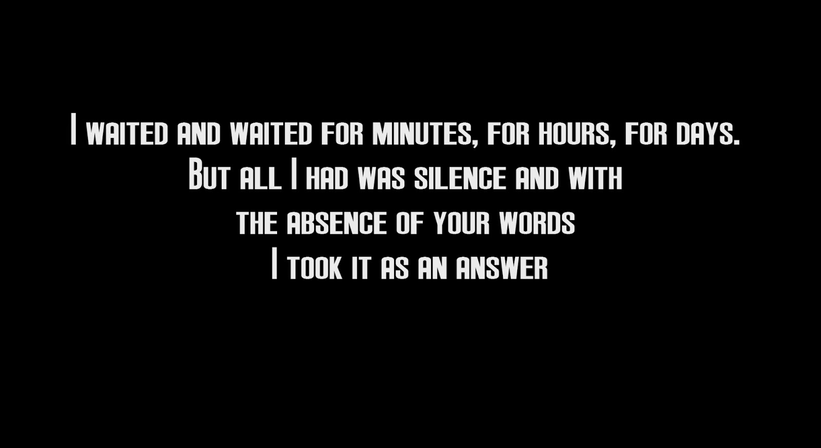 I waited and waited for minutes, for hours, for days. But all I had was silence and with the absence of your words I took it as an answer
