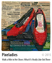 Pixeladies - Walk a Mile in her Shoes: What It's Really Like Out There