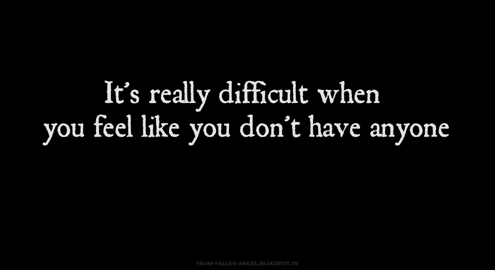 It's really difficult when you feel like you don't have anyone