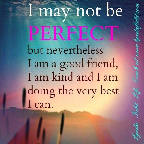"""I may not be perfect but nevertheless I am a good friend, I am kind and I am doing the very best I can."" ~ Unknown; www.lyndafield.com"
