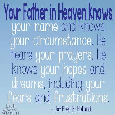 Your Father in Heaven knows your name and knows your circumstance. He hears your prayers. He knows your hopes and dreams, including your fears and frustrations. - Jeffrey R. Holland