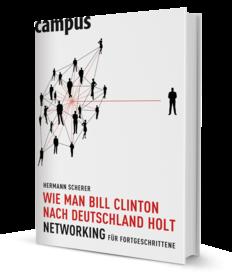 Hermann Scherer - Wie man Bill Clinton nach Deutschland holt: Networking für Fortgeschrittene