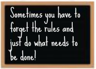 Sometimes you have to forget the rules and just do what needs to be done!