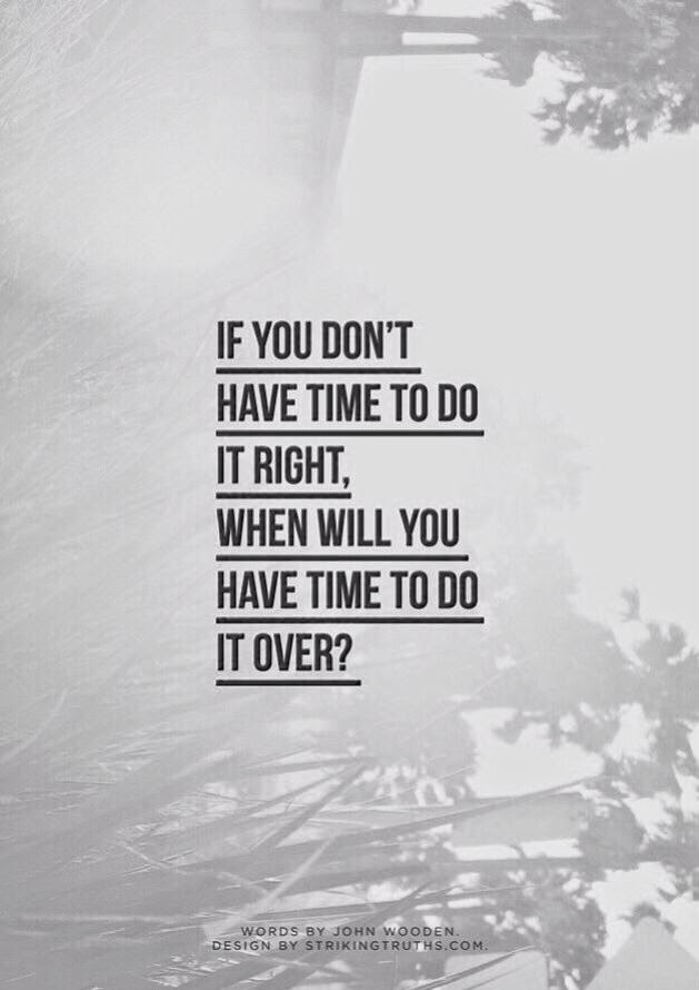 If you dont have time to do it right, when will you have time to do it over?