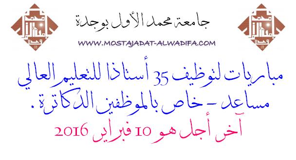 جامعة محمد الأول بوجدة مباريات لتوظيف 35 أستاذا للتعليم العالي مساعد - خاص بالموظفين الدكاترة.  آخر أجل هو 10 فبراير 2016