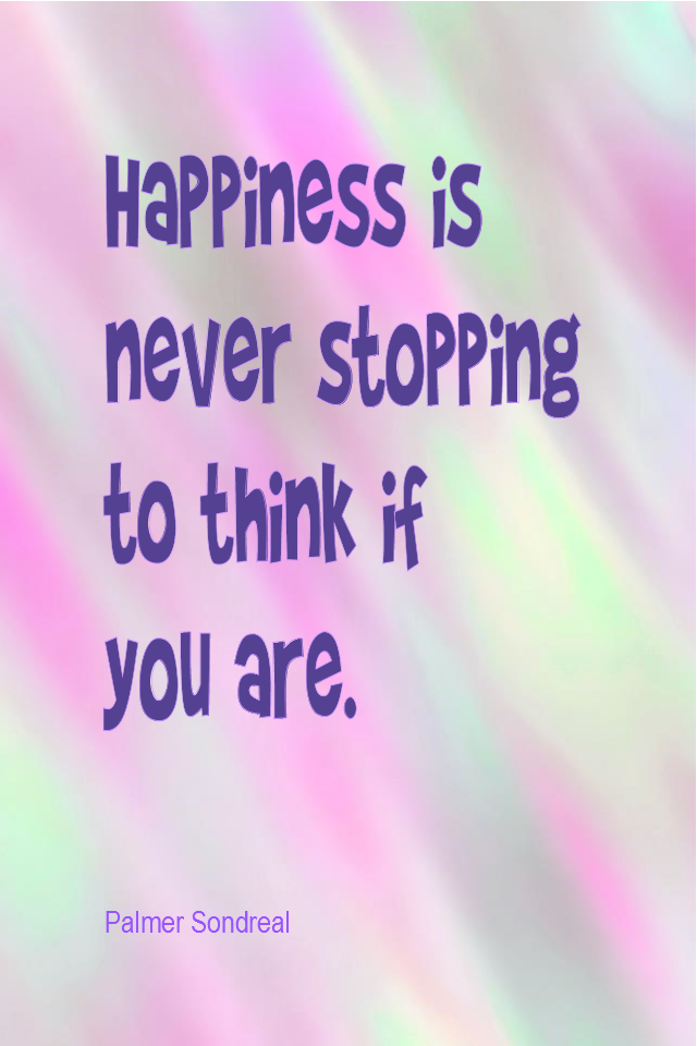 visual quote - image quotation for HAPPINESS - Happiness is never stopping to think if you are. - Palmer Sondreal