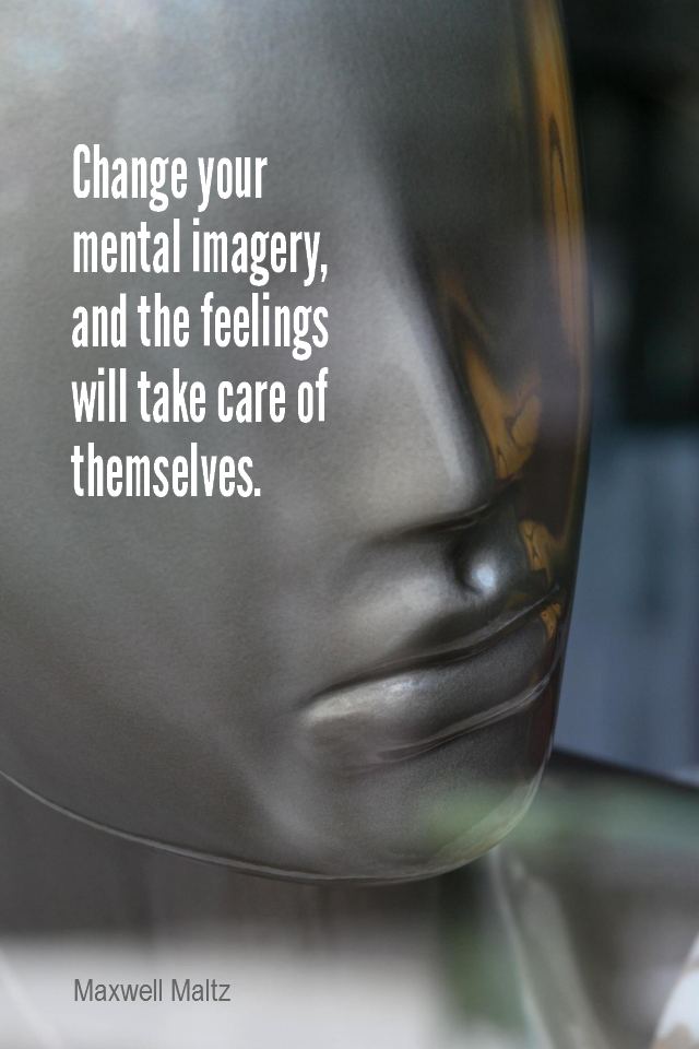 visual quote - image quotation for EMOTIONS - Change your mental imagery, and the feelings will take care of themselves. - Maxwell Maltz
