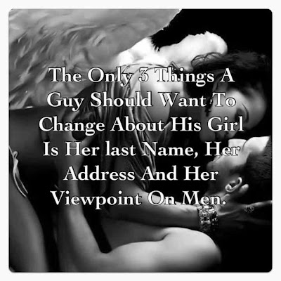 The only 3 things a guy should want to change about his girl is her last name, her address and her viewpoint on men.