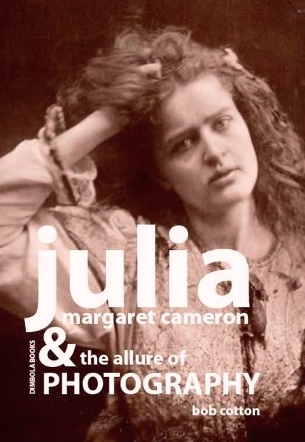 Julia Margaret Cameron and the allure of Photography by Bob Cotton