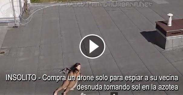 VIDEO INSÓLITO - Compra un drone solo para espiar a su vecina desnuda tomando sol en la azotea