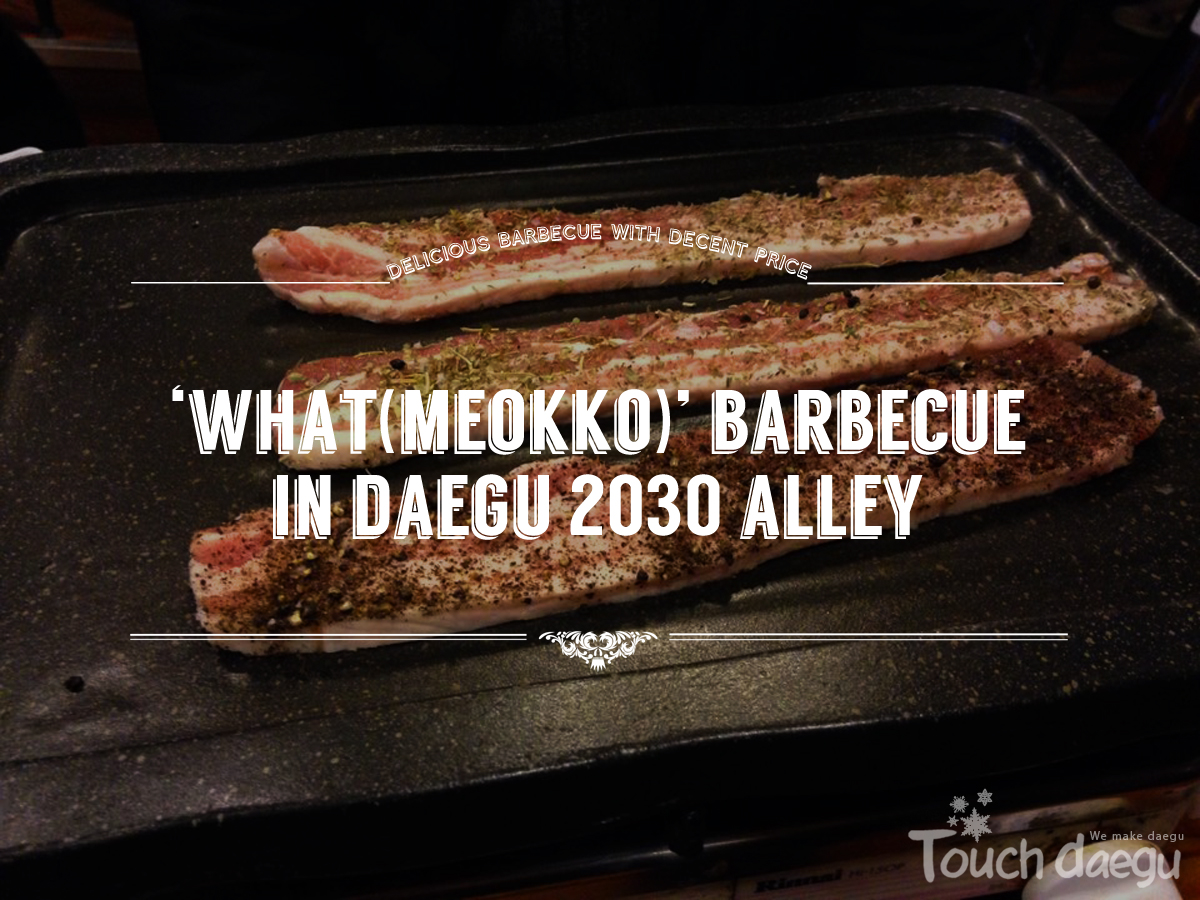 'What(머꼬; Meokko)' Barbecue in Daegu 2030 Alley