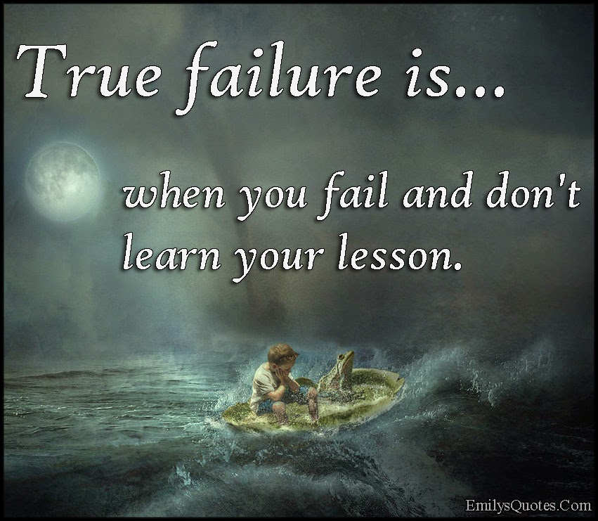 True failure is when you fail and don't learn your lesson