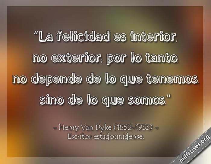 La felicidad es interior, no exterior; por lo tanto, no depende de lo que tenemos, sino de lo que somos. frases Henry Van Dyke Escritor estadounidense.