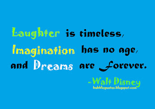 """Laughter is timeless, Imagination has no age, and Dreams are forever."""