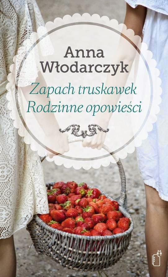"""""""Zapach truskawek. Rodzinne opowieści"""" – Anna Włodarczyk"""