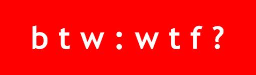 B T W: W T F?