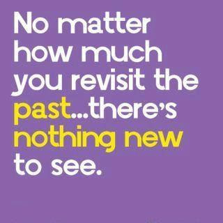 No matter how much you revisit the past.. there's nothing new to see.