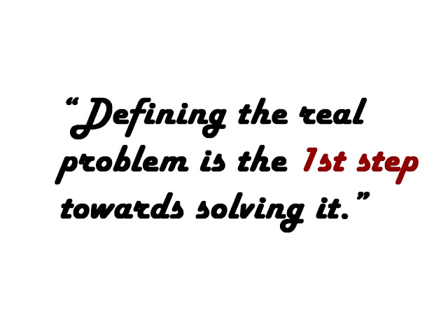 Defining the real problem is the 1st step towards solving it