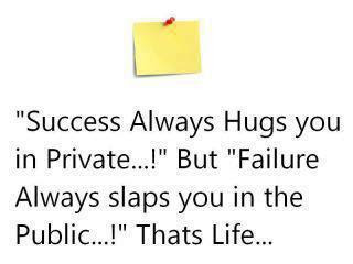 Success always Hugs you in Private. But Failure slaps you in Public...