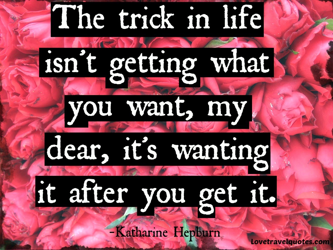 The trick in Life isn't getting what you want, my dear, it's wanting it after you get it