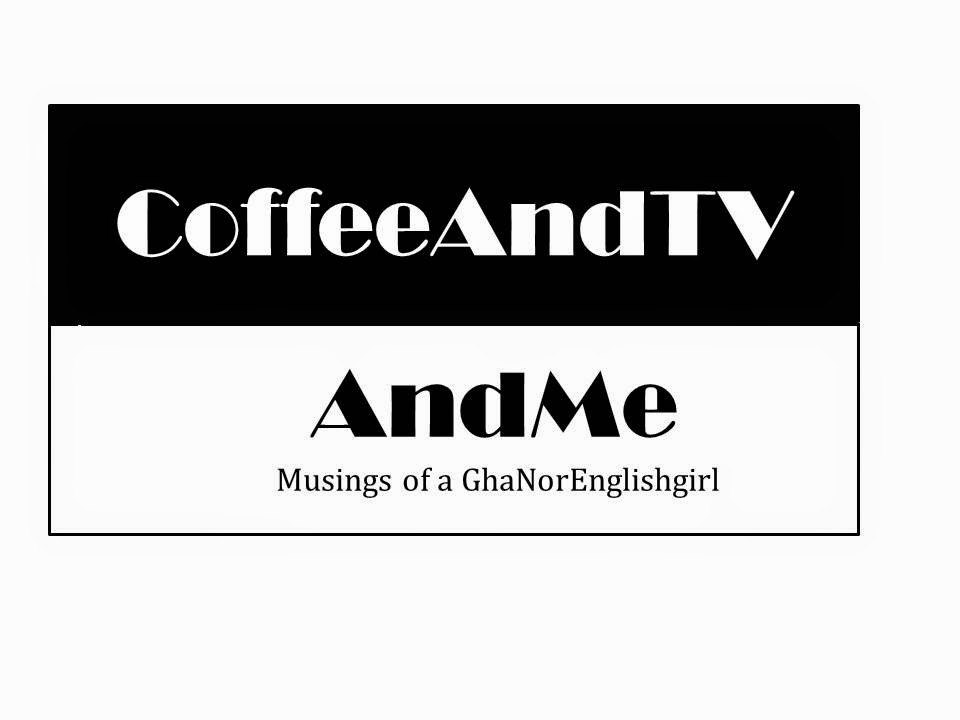 Coffee And TV And Me - Musings of GhaNorEnglishGirl
