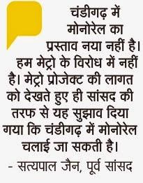 चंडीगढ़ में मोनोरेल का प्रस्ताव नया नहीं है। हम मेट्रो के विरोध में नहीं है। मेट्रो प्रोजेक्ट की लागत को देखते हुए ही सांसद की तरफ से यह सुझाव दिया गया कि चंडीगढ़ में मोनोरेल चलाई जा सकती है - सत्य पाल जैन, पूर्व सांसद