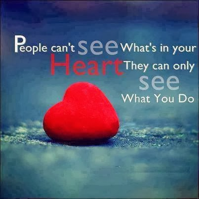 People cant see whats in your Heart they can only see what you do. ...