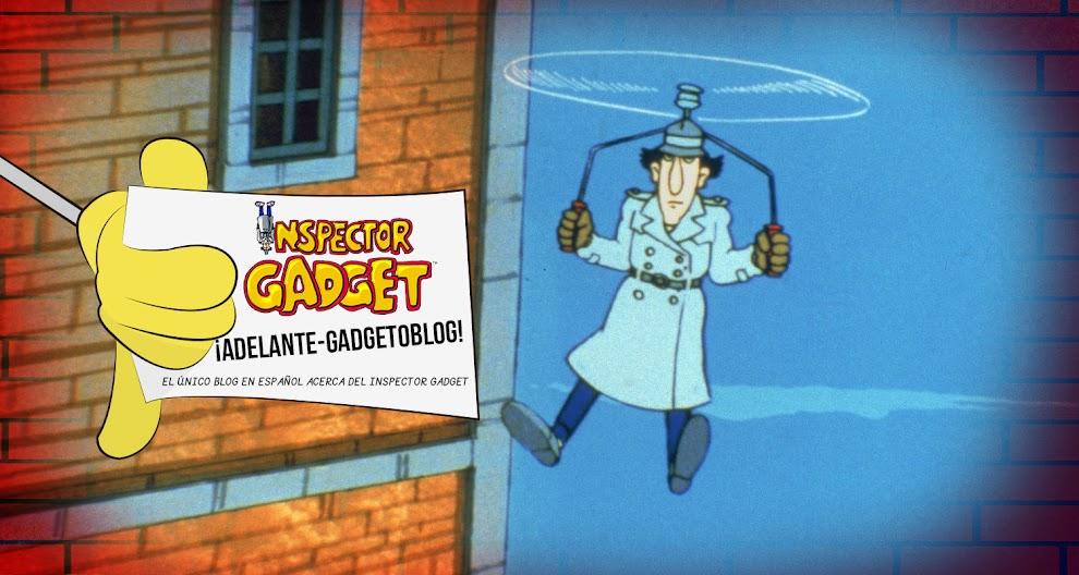 ¡Adelante Gadgeto Blog! Inspector Gadget | Blog Fan Español