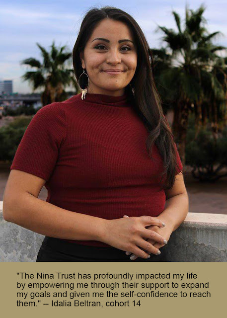 """The Nina Trust has profoundly impacted my life by empowering me through their support to expand my goals and given me the self-confidence to reach them."" -- Idalia Beltran, cohort 14"