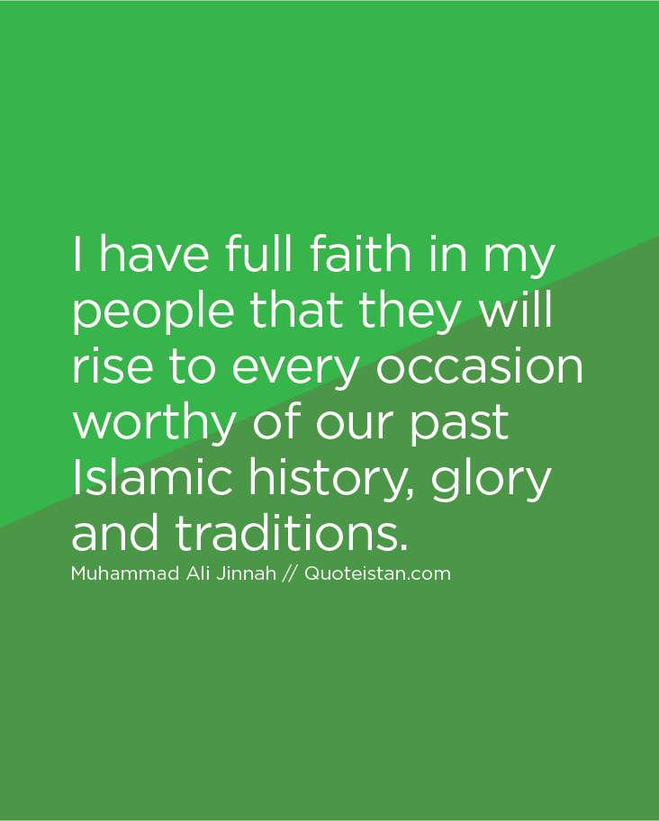 I have full faith in my people that they will rise to every occasion worthy of our past Islamic history, glory and traditions.
