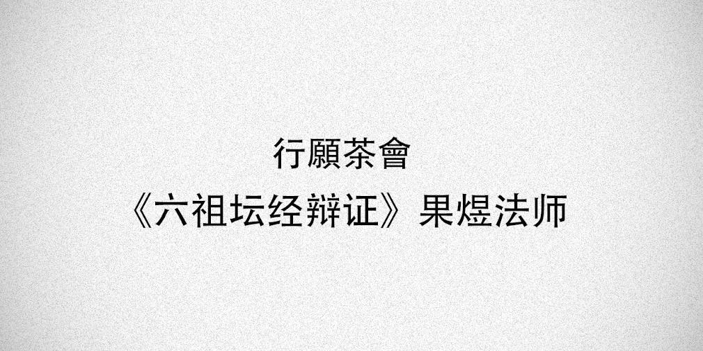 行愿茶会:六祖坛经辩证:果煜法师