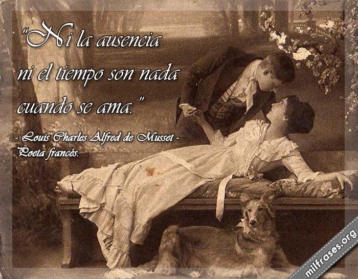 Ni la ausencia ni el tiempo son nada cuando se ama. frases de Louis Charles Alfred de Musset (1810-1857) Poeta francés.