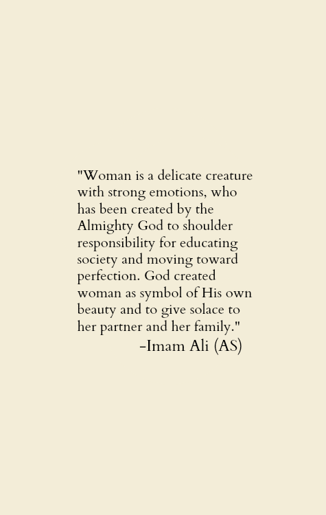 Women is a delicate creature with strong emotions, who has been created by the Almighty God to shoulder responsibility for educating society and moving towards perfection. God created women as symbol of His own beauty and to give solace to her partner and her family.