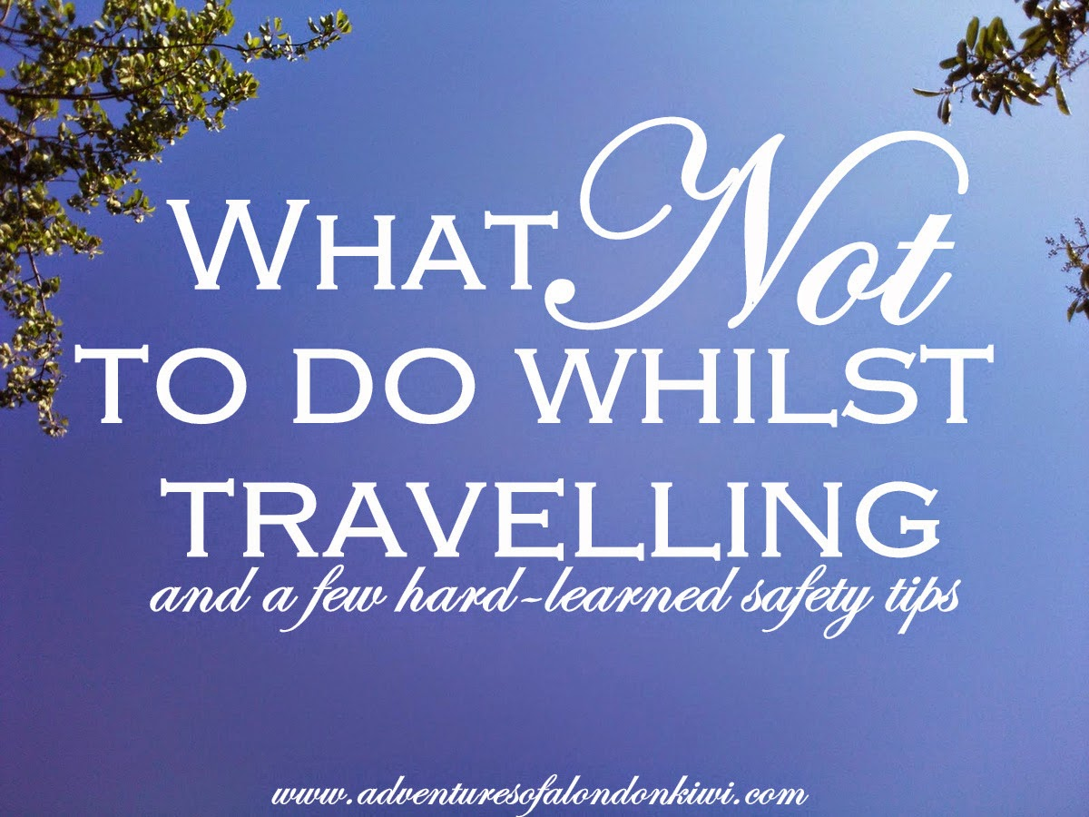 What not to do whilst travelling (and a few hard-learned safety tips)